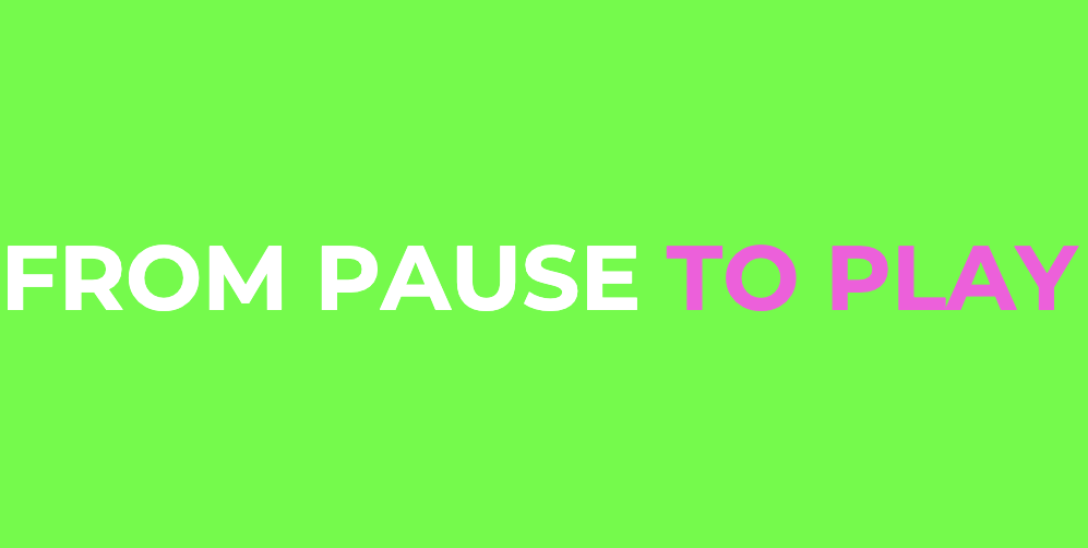 FROM PAUSE TO PLAY